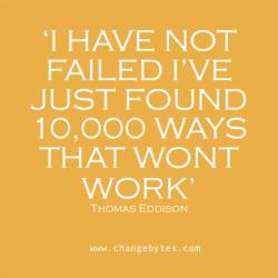 'I HAVE NOT FAILED I'VE JUST FOUND 10,000 WAYS THAT WONT WORK' Thomas Eddison