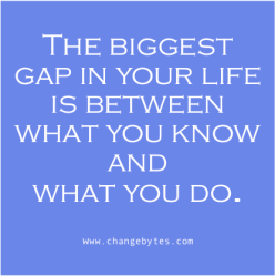 The biggest gap in your life is between what you know and  what you do.